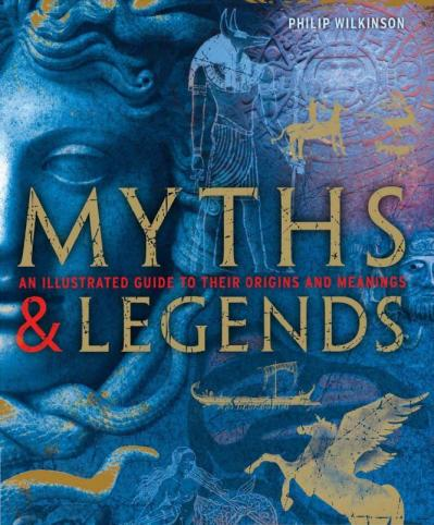 Myths and Legends An Illustrated Guide to Their Origins and Meanings