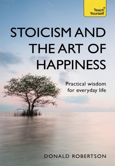 Stoicism and the Art of Happiness - Practical Wisdom for Everyday Life