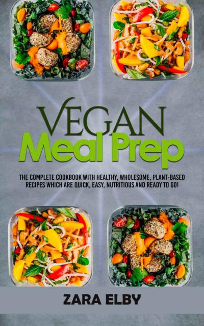 Vegan Meal Prep The Complete Cookbook with Healthy, Wholesome, Plant Based Recipes...