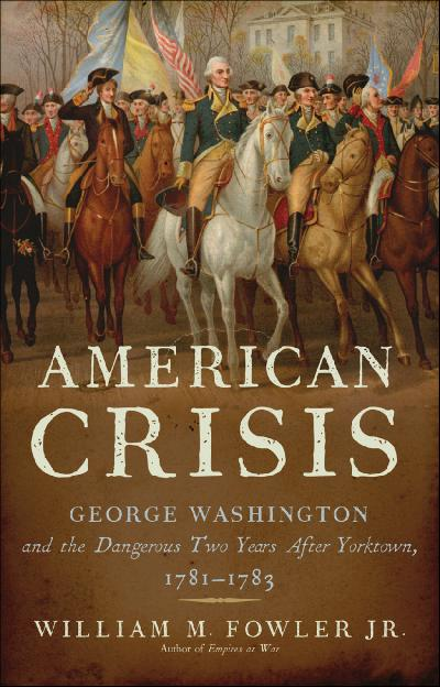 An American Crisis George Washington and the Dangerous Two Years After Yorktown, 1...