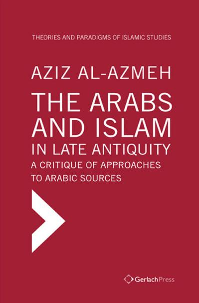 The Arabs and Islam in Late Antiqiuity A Critique of Approaches to Arabic Sources