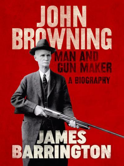 John Browning Man and Gun Maker