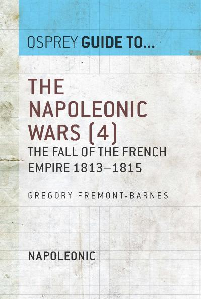 The Napoleonic Wars, Volume 4 The Fall of the French Empire 1813 1815 (Guide to   )