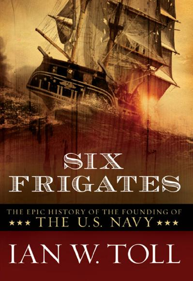 Six Frigates The Epic History of the Founding of the U S Navy
