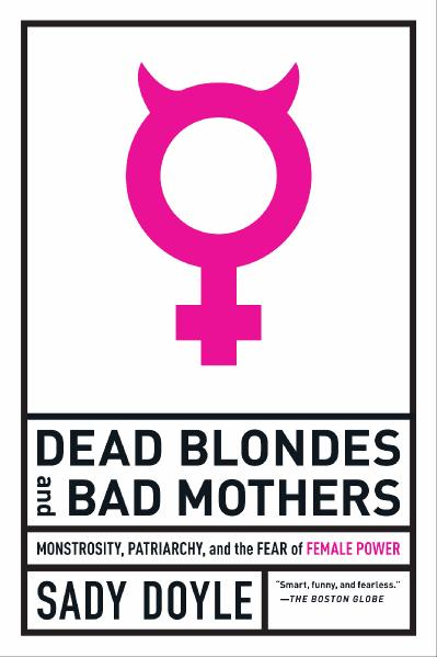 Dead Blondes and Bad Mothers Monstrosity, Patriarchy, and the Fear of Female Power