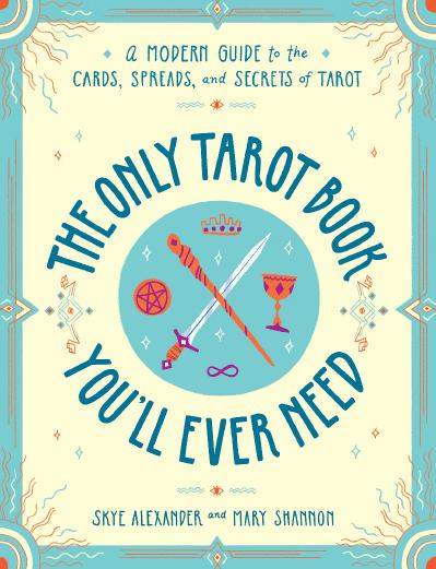 The Only Tarot Book You'll Ever Need A Modern Guide to the Cards, Spreads, and Sec...