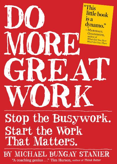 Do More Great Work Stop the Busywork Start the Work That Matters