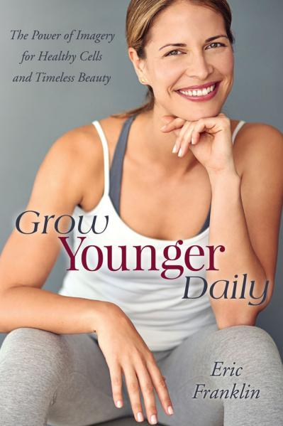 Grow Younger Daily The Power of Imagery for Healthy Cells and Timeless Beauty