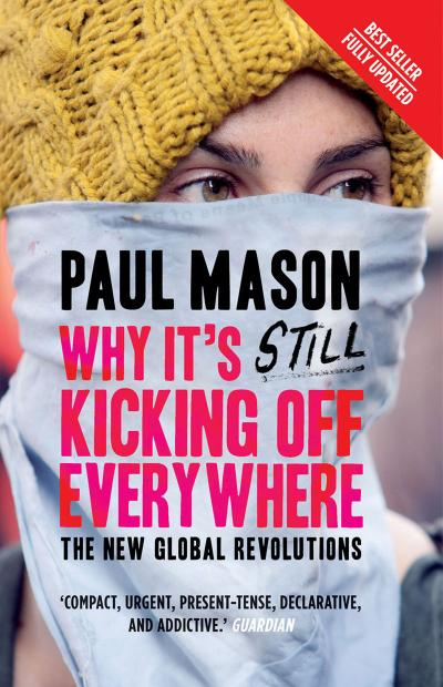 Why It ' s Still Kicking Off Everywhere by Paul Mason