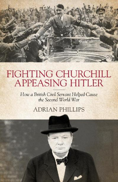 Fighting Churchill, Appeasing Hitler How a British Civil Servant Helped Cause the ...