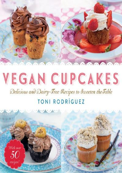 Vegan Cupcakes Delicious and Dairy-Free Recipes to Sweeten the Table