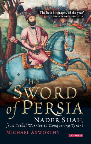 The Sword of Persia Nader Shah, from Tribal Warrior to Conquering Tyrant